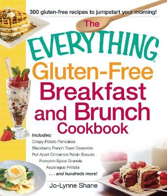The Everything Gluten-Free Breakfast And Brunch Cookbook: Includes Crispy Potato Pancakes, Blackberry French Toast Casserole, Pull-Apart Cinnamon Raisin Biscuits, Pumpkin Spice Granola, Asparagus Frittata...and hundreds more! - Everything (R) (Paperback)