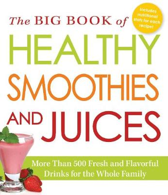 The Big Book of Healthy Smoothies and Juices: More Than 500 Fresh and Flavorful Drinks for the Whole Family (Paperback)