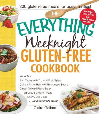 The Everything Weeknight Gluten-Free Cookbook: Includes Fish Tacos with Tropical Fruit Salsa, Quinoa Angel Hair with Bolognese Sauce, Ginger-Teriyaki Flank Steak, Barbecue Chicken Pizza, Cherry Oat Crisp...and Hundreds More! - Everything (R) (Paperback)