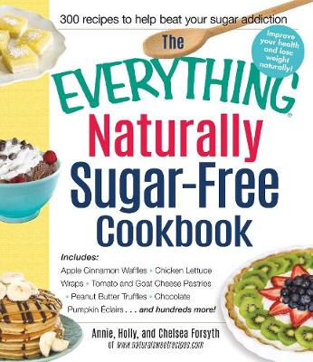 The Everything Naturally Sugar-Free Cookbook: Includes Apple Cinnamon Waffles, Chicken Lettuce Wraps, Tomato and Goat Cheese Pastries, Peanut Butter Truffles, Chocolate Pumpkin Eclairs...and Hundreds More! - Everything (R) (Paperback)