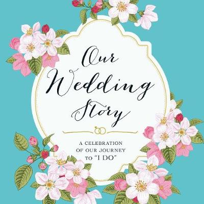 "Our Wedding Story: A Celebration of Our Journey to ""I Do"" (Paperback)"