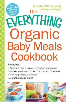 The Everything Organic Baby Meals Cookbook: Includes Apple and Plum Compote, Strawberry Applesauce, Chicken and Parsnip Puree, Zucchini and Rice Cereal, Cantaloupe Papaya Smoothie...and Hundreds More! - Everything (R) (Paperback)