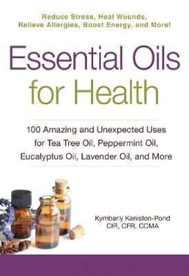 Essential Oils for Health: 100 Amazing and Unexpected Uses for Tea Tree Oil, Peppermint Oil, Eucalyptus Oil, Lavender Oil, and More - For Health (Paperback)