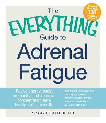 The Everything Guide To Adrenal Fatigue: Revive Energy, Boost Immunity, and Improve Concentration for a Happy, Stress-free Life - Everything (R) (Paperback)