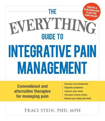 The Everything Guide To Integrative Pain Management: Conventional and Alternative Therapies for Managing Pain - Discover New Treatments, Regulate Symptoms, Improve Your Mood, Decrease Chronic Stress, and Nurture Your Body and Mind - Everything (R) (Paperback)