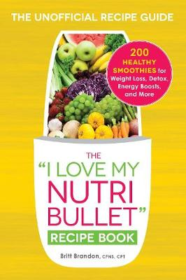"""The I Love My NutriBullet Recipe Book: 200 Healthy Smoothies for Weight Loss, Detox, Energy Boosts, and More - """"I Love My"""" Series (Paperback)"""