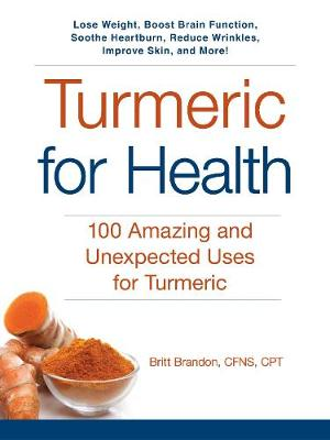 Turmeric for Health: 100 Amazing and Unexpected Uses for Turmeric - For Health (Paperback)