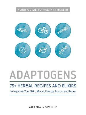 Adaptogens: 75+ Herbal Recipes and Elixirs to Improve Your Skin, Mood, Energy, Focus, and More (Paperback)