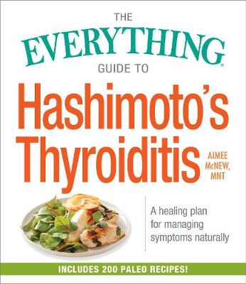 The Everything Guide to Hashimoto's Thyroiditis: A Healing Plan for Managing Symptoms Naturally - Everything (R) (Paperback)