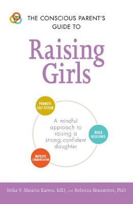 The Conscious Parent's Guide to Raising Girls: A mindful approach to raising a strong, confident daughter * Promote self-esteem * Build resilience * Improve communication - The Conscious Parent's Guides (Paperback)