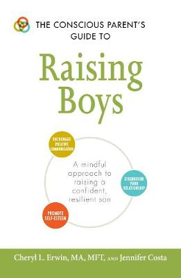 The Conscious Parent's Guide to Raising Boys: A mindful approach to raising a confident, resilient son * Promote self-esteem * Encourage positive communication * Strengthen your relationship - The Conscious Parent's Guides (Paperback)