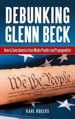 Debunking Glenn Beck: How to Save America from Media Pundits and Propagandists (Hardback)