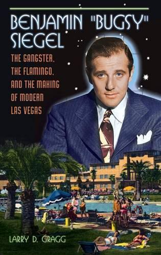 "Benjamin ""Bugsy"" Siegel: The Gangster, the Flamingo, and the Making of Modern Las Vegas (Hardback)"