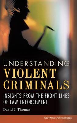 Understanding Violent Criminals: Insights from the Front Lines of Law Enforcement (Hardback)
