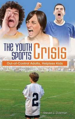 The Youth Sports Crisis: Out-of-Control Adults, Helpless Kids (Hardback)
