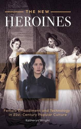 The New Heroines: Female Embodiment and Technology in 21st-Century Popular Culture (Hardback)