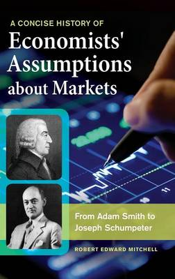 A Concise History of Economists' Assumptions about Markets: From Adam Smith to Joseph Schumpeter (Hardback)