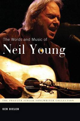 The Words and Music of Neil Young - Praeger Singer-Songwriter Collection (Paperback)