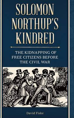 Solomon Northup's Kindred: The Kidnapping of Free Citizens before the Civil War (Hardback)