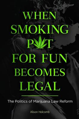 When Smoking Pot for Fun Becomes Legal: The Politics of Marijuana Law Reform (Hardback)