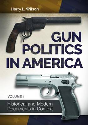 Gun Politics in America [2 volumes]: Historical and Modern Documents in Context (Hardback)