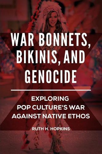 War Bonnets, Bikinis, and Genocide: Exploring Pop Culture's War against Native Ethos (Hardback)