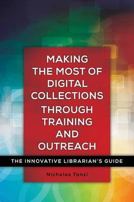 Making the Most of Digital Collections through Training and Outreach: The Innovative Librarian's Guide - Innovative Librarian's Guide (Paperback)
