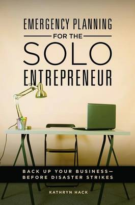 Emergency Planning for the Solo Entrepreneur: Back Up Your Business-Before Disaster Strikes (Hardback)