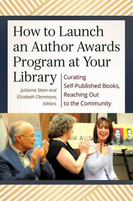 How to Launch an Author Awards Program at Your Library: Curating Self-Published Books, Reaching Out to the Community (Paperback)