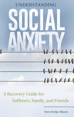 Understanding Social Anxiety: A Recovery Guide for Sufferers, Family, and Friends (Hardback)
