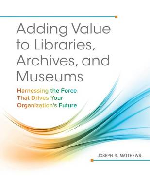 Adding Value to Libraries, Archives, and Museums: Harnessing the Force That Drives Your Organization's Future (Paperback)