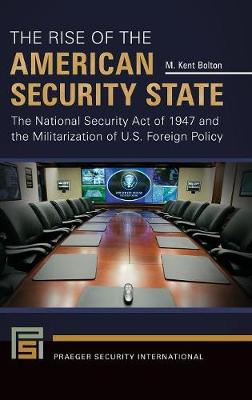 The Rise of the American Security State: The National Security Act of 1947 and the Militarization of U.S. Foreign Policy - Praeger Security International (Hardback)