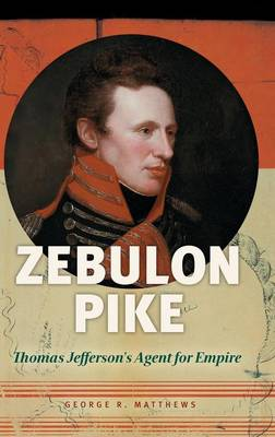 Zebulon Pike: Thomas Jefferson's Agent for Empire (Hardback)