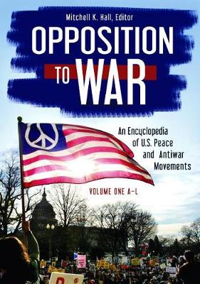 Opposition to War [2 volumes]: An Encyclopedia of U.S. Peace and Antiwar Movements (Hardback)