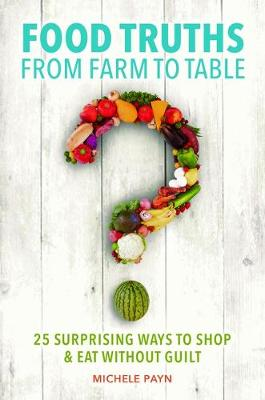 Food Truths from Farm to Table: 25 Surprising Ways to Shop & Eat without Guilt (Hardback)