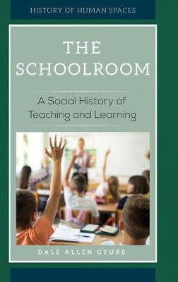 The Schoolroom: A Social History of Teaching and Learning - History of Human Spaces (Hardback)