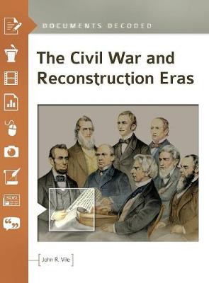 The Civil War and Reconstruction Eras: Documents Decoded - Documents Decoded (Hardback)