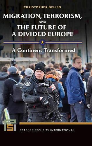 Migration, Terrorism, and the Future of a Divided Europe: A Continent Transformed - Praeger Security International (Hardback)