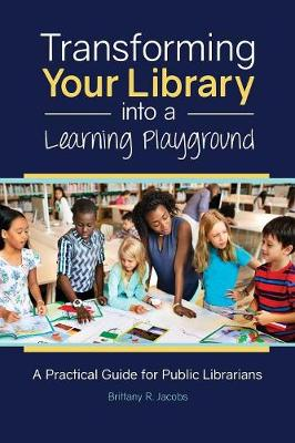 Transforming Your Library into a Learning Playground: A Practical Guide for Public Librarians (Paperback)