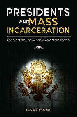 Presidents and Mass Incarceration: Choices at the Top, Repercussions at the Bottom (Hardback)