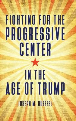 Fighting for the Progressive Center in the Age of Trump (Hardback)
