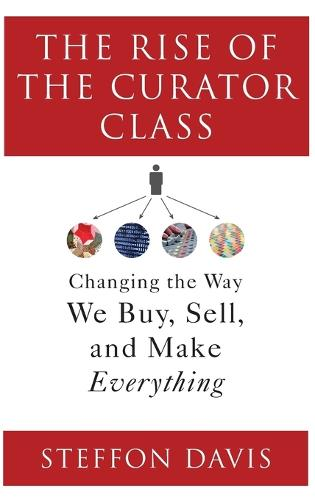 The Rise of the Curator Class: Changing the Way We Buy, Sell, and Make Everything (Hardback)