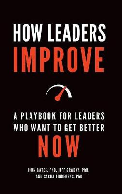 How Leaders Improve: A Playbook for Leaders Who Want to Get Better Now (Hardback)