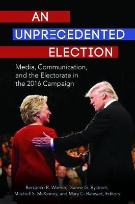 An Unprecedented Election: Media, Communication, and the Electorate in the 2016 Campaign (Hardback)