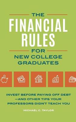 The Financial Rules for New College Graduates: Invest before Paying Off Debt-and Other Tips Your Professors Didn't Teach You (Hardback)