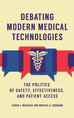 Debating Modern Medical Technologies: The Politics of Safety, Effectiveness, and Patient Access (Hardback)