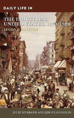 Daily Life in the Industrial United States, 1870-1900, 2nd Edition - Daily Life (Hardback)