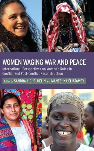 Women Waging War and Peace: International Perspectives of Women's Roles in Conflict and Post-Conflict Reconstruction (Hardback)