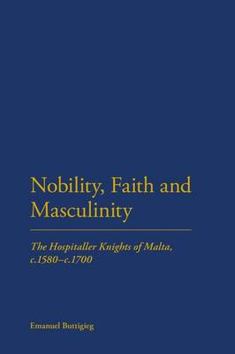 Nobility, Faith and Masculinity: The Hospitaller Knights of Malta, C.1580-c.1700 (Hardback)
