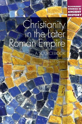 Christianity in the Later Roman Empire: A Sourcebook - Bloomsbury Sources in Ancient History (Paperback)